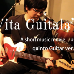 "Vita Guitala's A short music movie #005 ""quinto Guitar ver.009"""
